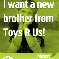 I want a new brother from Toys R Us!