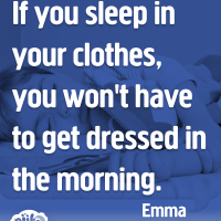 If you sleep in your clothes, you won't have to get dressed in the morning.