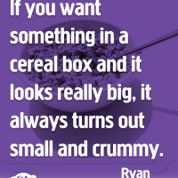 If you want something in a cereal box and it looks really big, it always turns out small and crummy.