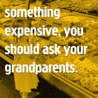 If you want something expensive, you should ask your grandparents.