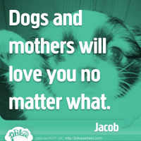 Dogs and mothers will love you no matter what.