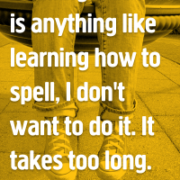 If falling in love is anything like learning how to spell, I don't want to do it. It takes too long.