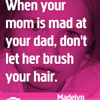 When your mom is mad at your dad, don't let her brush your hair.